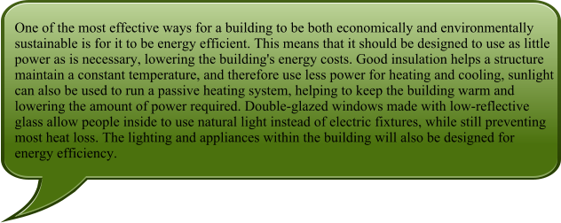 One of the most effective ways for a building to be both economically and environmentally sustainable is for it to be energy efficient. This means that it should be designed to use as little power as is necessary, lowering the building's energy costs. Good insulation helps a structure maintain a constant temperature, and therefore use less power for heating and cooling, sunlight can also be used to run a passive heating system, helping to keep the building warm and lowering the amount of power required. Double-glazed windows made with low-reflective glass allow people inside to use natural light instead of electric fixtures, while still preventing most heat loss. The lighting and appliances within the building will also be designed for energy efficiency.