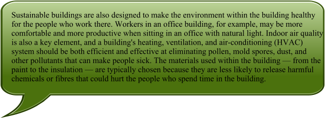 Sustainable buildings are also designed to make the environment within the building healthy for the people who work there. Workers in an office building, for example, may be more comfortable and more productive when sitting in an office with natural light. Indoor air quality is also a key element, and a building's heating, ventilation, and air-conditioning (HVAC) system should be both efficient and effective at eliminating pollen, mold spores, dust, and other pollutants that can make people sick. The materials used within the building — from the paint to the insulation — are typically chosen because they are less likely to release harmful chemicals or fibres that could hurt the people who spend time in the building.