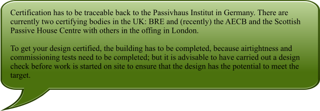 Certification has to be traceable back to the Passivhaus Institut in Germany. There are currently two certifying bodies in the UK: BRE and (recently) the AECB and the Scottish Passive House Centre with others in the offing in London.  To get your design certified, the building has to be completed, because airtightness and commissioning tests need to be completed; but it is advisable to have carried out a design check before work is started on site to ensure that the design has the potential to meet the target.