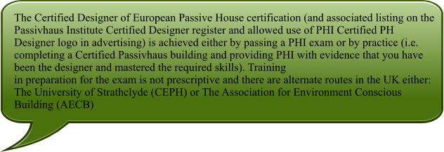 The Certified Designer of European Passive House certification (and associated listing on the Passivhaus Institute Certified Designer register and allowed use of PHI Certified PH Designer logo in advertising) is achieved either by passing a PHI exam or by practice (i.e. completing a Certified Passivhaus building and providing PHI with evidence that you have been the designer and mastered the required skills). Training in preparation for the exam is not prescriptive and there are alternate routes in the UK either: The University of Strathclyde (CEPH) or The Association for Environment Conscious Building (AECB)