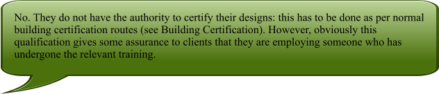 No. They do not have the authority to certify their designs: this has to be done as per normal building certification routes (see Building Certification). However, obviously this qualification gives some assurance to clients that they are employing someone who has undergone the relevant training.