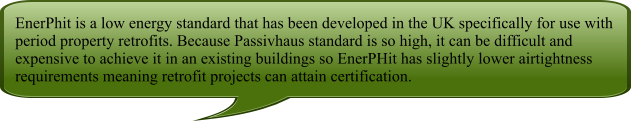 EnerPhit is a low energy standard that has been developed in the UK specifically for use with period property retrofits. Because Passivhaus standard is so high, it can be difficult and expensive to achieve it in an existing buildings so EnerPHit has slightly lower airtightness requirements meaning retrofit projects can attain certification.