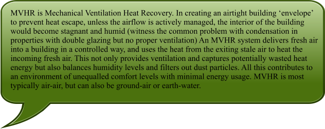 MVHR is Mechanical Ventilation Heat Recovery. In creating an airtight building 'envelope' to prevent heat escape, unless the airflow is actively managed, the interior of the building would become stagnant and humid (witness the common problem with condensation in properties with double glazing but no proper ventilation) An MVHR system delivers fresh air into a building in a controlled way, and uses the heat from the exiting stale air to heat the incoming fresh air. This not only provides ventilation and captures potentially wasted heat energy but also balances humidity levels and filters out dust particles. All this contributes to an environment of unequalled comfort levels with minimal energy usage. MVHR is most typically air-air, but can also be ground-air or earth-water.
