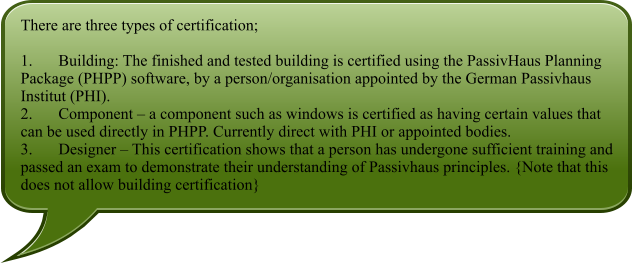 There are three types of certification;  1.	Building: The finished and tested building is certified using the PassivHaus Planning Package (PHPP) software, by a person/organisation appointed by the German Passivhaus Institut (PHI). 2.	Component – a component such as windows is certified as having certain values that can be used directly in PHPP. Currently direct with PHI or appointed bodies. 3.	Designer – This certification shows that a person has undergone sufficient training and passed an exam to demonstrate their understanding of Passivhaus principles. {Note that this does not allow building certification}